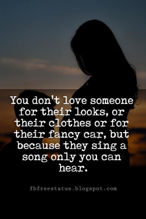 Cute Valentines Day Quotes, You don't love someone for their looks, or their clothes or for their fancy car, but because they sing a song only you can hear.