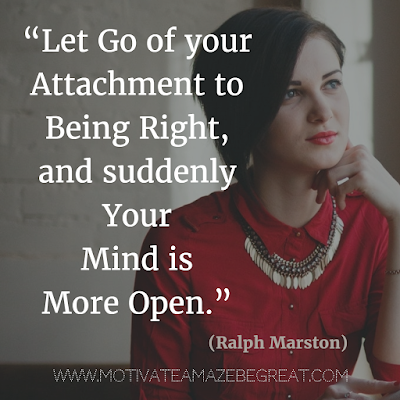 "55 Quotes About Moving On To Change Your Life For The Better: ""Let go of your attachment to being right, and suddenly your mind is more open."" - Ralph Marston"