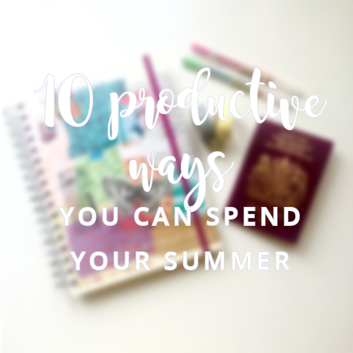 10 Productive Ways You Can Spend Your Summer