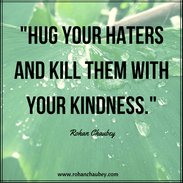 """Hug your haters and kill them with your kindness."" - Rohan Chaubey."