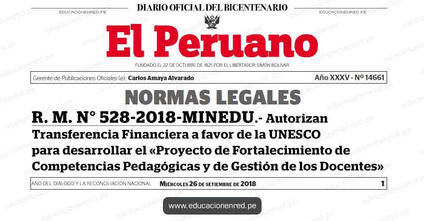 R. M. N° 528-2018-MINEDU - Autorizan Transferencia Financiera a favor de la UNESCO para desarrollar el «Proyecto de Fortalecimiento de Competencias Pedagógicas y de Gestión de los Docentes» www.minedu.gob.pe