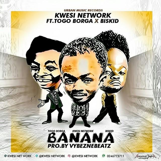 Kwesi Network__Banana(Feat. BanaBiskid & Togo Borga)(Prod. By VybezneBeatz)