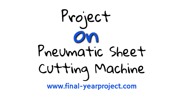 Diploma Mechanical Project on Pneumatic Sheet Cutting Machine
