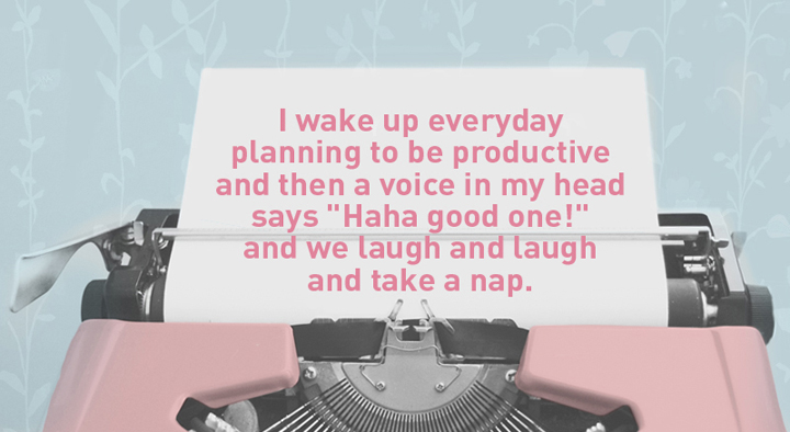 """I wake up everyday planning to be productive and then a voice in my head says """"Haha good one!"""" and we laugh and laugh and take a nap."""