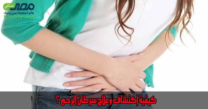 كيفية إكتشاف وعلاج سرطان الرحم ؟