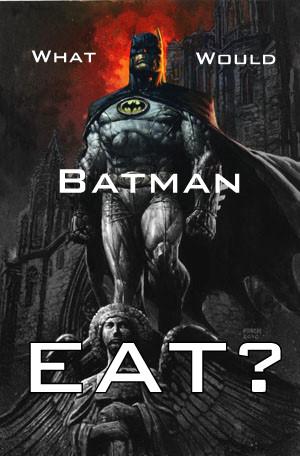 IMAGE(http://2.bp.blogspot.com/-4n72JutsrtI/T1dZB5qtqcI/AAAAAAAACuo/a-esAcrdx5c/s1600/What+Would+Batman+Eat.jpg)