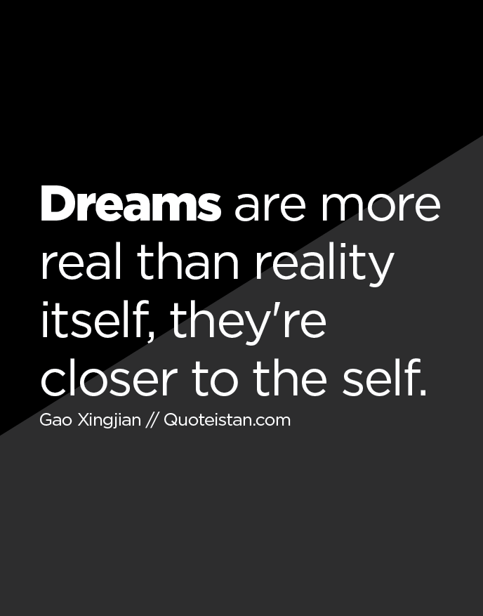 Dreams are more real than reality itself, they're closer to the self.
