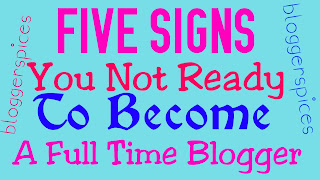 5 Signs You Not Ready To Become AFull Time Blogger