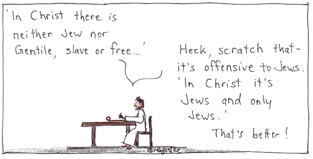 "Picture of the apostle Paul sitting at a table, writing on a scroll. He writes ""In Christ there is neither Jew nor Gentile, slave or free..."". Then he says, ""Heck, scratch that - it's offensive to Jews"" and then writes ""In Christ it's Jews and only Jews"", and says ""That's better!"". Cartoon by rob goetze"