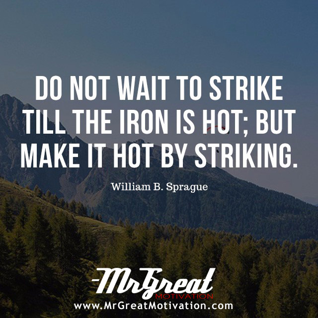Do not wait to strike till the iron is hot; but make it hot by striking. -William Butler Yeats