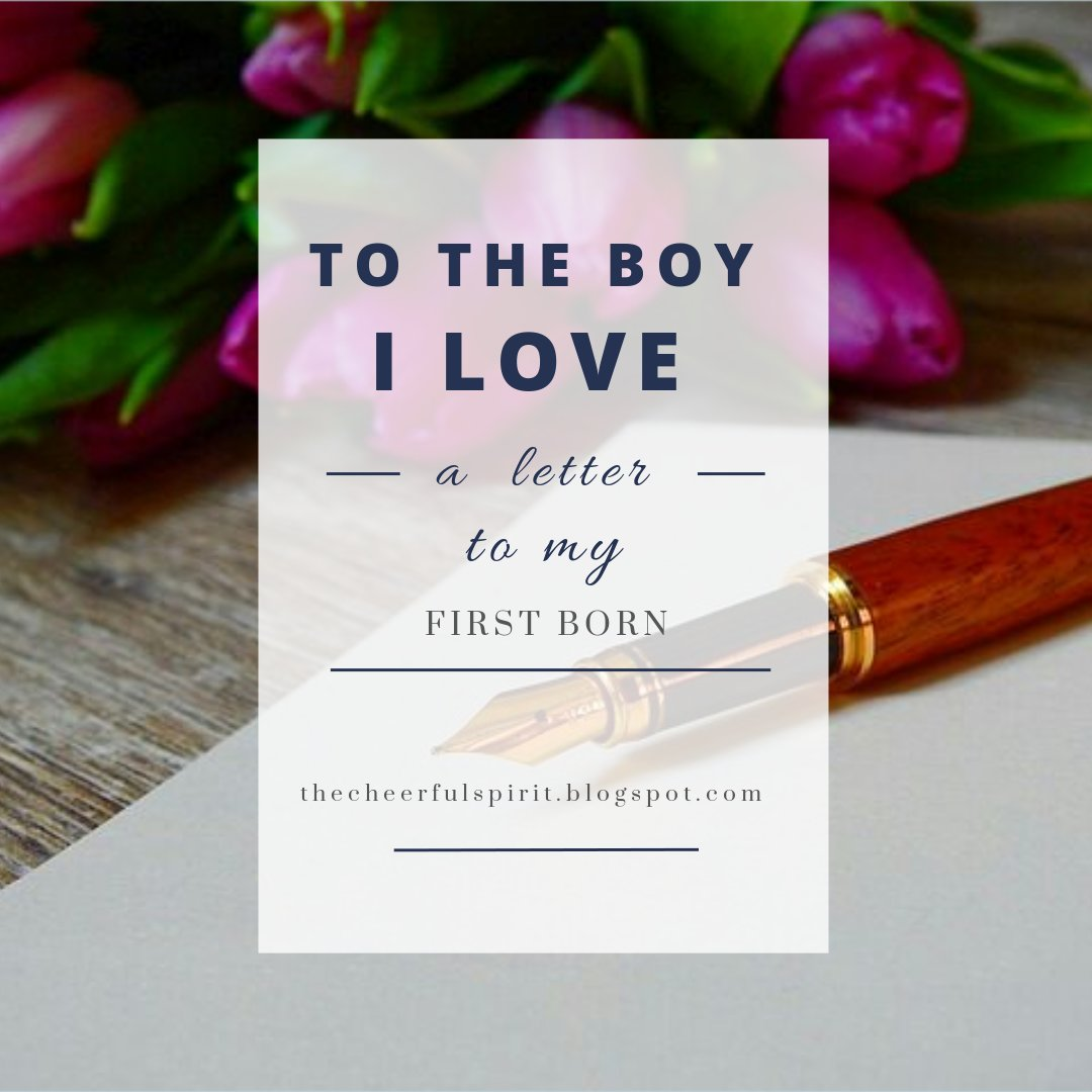 Perhaps you may not yet understand everything I have to say but when the time comes, I want you to know how happy I am seeing you grow to be the kind of person you are now. letter to my first born, letter to my first born son,  letter to my son, letter to my first love, nostalgic letter via https://thecheerfulspirit.blogspot.com