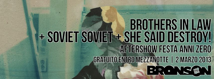 BROTHERS IN LAW + SOVIET SOVIET + SHE SAID DESTROY@ BRONSON - GRATUITO ENTRO LE 24 e poi ANNI 00 PARTY !!!