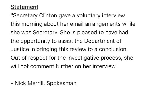 """Secretary Clinton gave a voluntary interview this morning about her email arrangements while she was Secretary. She is pleased to have had the opportunity to assist the Department of Justice in bringing this review to a conclusion. Out of respect for the investigative process, she will not comment further on her interview."""