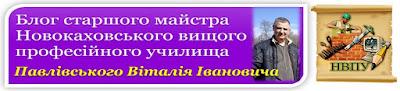 Блог старшого майстра Новокаховського вищого професійного училища Павлівського Віталія