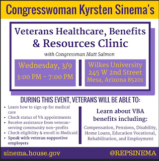 Poster for event.  Text: Congresswoman Kyrsten Sinema's Veterans Healthcare, Benefits and Resources Clinic with Congressman Matt Salmon.  Wednesday, 3/9 3-7 p.m.  Wilkes University, 245 W. 2nd Street, Mesa, AZ 85201.  During this event, veterans will be able to: Learn how to sign up for medical care.  Check status of VA appointments, Receive assistance from veteran serving community non-profits.  Check eligibility and enroll in Medicaid.   Speak with veteran supportive employers.  Learn about VBA benefits including: Compensation, Pensions, Disability, Home Loans, Education Vocational, Rehabilitation and Employment.  Sinema.house.gov.  @ REPSINEMA