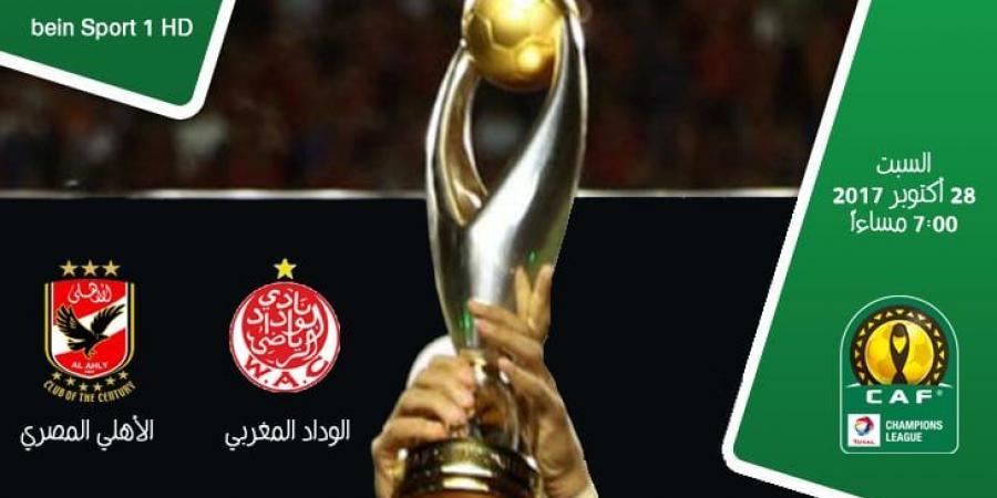 موعد مباراة الاهلي والوداد المغربي اليوم 28-10-2017 نهائي دوري أبطال افريقيا