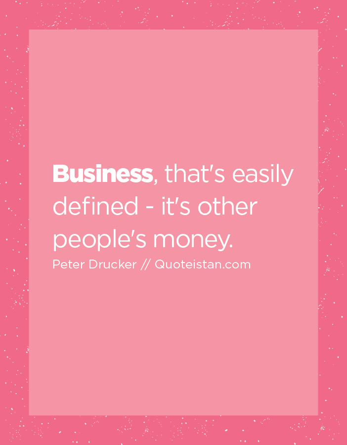 Business, that's easily defined - it's other people's money.