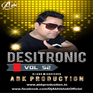 Desitronic Vol.52 - ABK Production - DJ Abhishek Kanpur