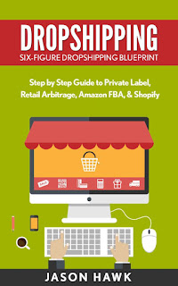 Dropshipping - Six-Figure Dropshipping Blueprint - Step by Step Guide to Private Label, Retail Arbitrage, Amazon FBA, Shopify