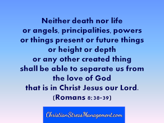 Neither death nor life or angels, principalities, powers or things present or future things, or height or depth or any other created thing shall be able to separate us from the love of God that is in Christ Jesus our Lord. (Romans 8:38-39)