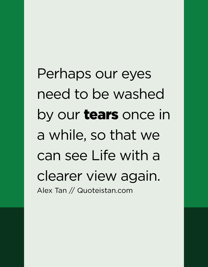 Perhaps our eyes need to be washed by our tears once in a while, so that we can see Life with a clearer view again.