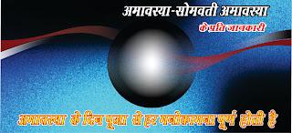 अमावस्या के दिन पूजा से हर मनोकामना पूर्ण होती है इन हिन्दी में, 30 दिन के महीने को 15-15 दिनों के साथ दो पक्षों में बाँटा जाता है  इन हिन्दी में, शुक्ल पक्ष और कृष्ण पक्ष इन हिन्दी में, शुक्ल पक्ष के अंतिम दिन को पूर्णिमा कहते है इन हिन्दी में, जबकि कृष्ण पक्ष के अंतिम दिन को अमावस्या कहते है इन हिन्दी में,  शुक्ल पक्ष में दैव-आत्माएं अधिक सक्रिय रहती है इन हिन्दी में, जबकि वर्ष के दक्षिणायन में और महीने के कृष्ण पक्ष में दैत्य आत्माएं सक्रीय होती है इन हिन्दी में,  जब दैत्य-आत्माएं सक्रीय होती है तो मनुष्य में दानव प्रकृति का असर बढ़ने लगता है इन हिन्दी में,  इसीलिए इन दिनों में पूजा-पाठ के प्रति जागरूक होना अति आवश्यक होता है इन हिन्दी में, अमावस्या के प्रति जानकारी इन हिन्दी में, सोमवती-अमावस्या, इन हिन्दी में, अमावस्या पवित्र दिन है इन हिन्दी में, इस दिन पर पितृओं की पूजा की जाती है इन हिन्दी में,  ऐसा करने से पितृदोष और कालसर्प दोष से मुक्ति मिलती है इन हिन्दी में, सोमवार वाली  को पड़ने वाली अमावस्या को सोमवती अमावस्या कहते हैं इन हिन्दी में, यह वर्ष में एक या दो ही बार पड़ती है इन हिन्दी में, इस अमावस्या का हिन्दू धर्म में अपना विशेष महत्त्व होता है इन हिन्दी में, विवाहित स्त्रियों द्वारा इस दिन अपने पतियों की दीर्घायु के लिए व्रत का विधान है इन हिन्दी में,  इस दिन गंगा-स्नान विशेष महत्व है इन हिन्दी में, कहा जाता है कि महाभारत में भीष्म ने युधिष्ठिर को इस दिन का महत्व समझाते हुए कहा था इन हिन्दी में, इस दिन गंगा-स्नान करने वाला मनुष्य समृद्ध इन हिन्दी में, स्वस्थ्य इन हिन्दी में, और सभी दुखों से मुक्त होगा इन हिन्दी में, पितरों की आत्माओं को शांति मिलती है इन हिन्दी में, ऐसा करने का प्रत्यन करें इन हिन्दी में, ऐसी परम्परा है इन हिन्दी में, इस दिन पीपल की पूजा का विशेष फल प्राप्त होता है इन हिन्दी में,  पीपल की पूजा करनी चाहिए इन हिन्दी में, पीपल में भगवान विष्णु का निवास माना जाता है इन हिन्दी में, ऐसा करने से शनि-दोष  से मुक्ति मिलती है इन हिन्दी में, अमावस्या के दिन आटे की छोटी-छोटी गोलियां बनाकर तालाब में मछलियों को खिलाएं इन हिन्दी में, इससे आपको पुण्य मिलेगा इन हिन्दी में, और घर में धन का आगमन होगा इन हिन्दी में, यह काम आप घर के बच्चे से करवाएंगे तो और 