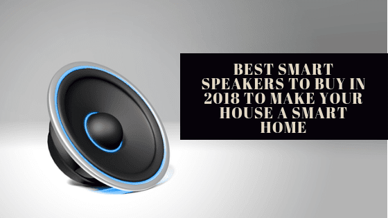 Best Smart Speakers to buy in 2018 to make your house a Smart Home