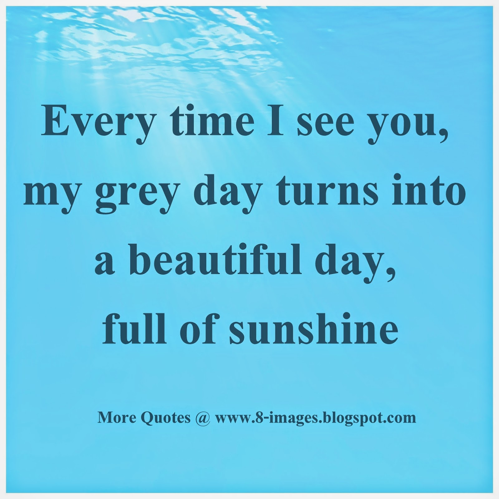Every Time I See You My Grey Day Turns Into A Beautiful Day Full