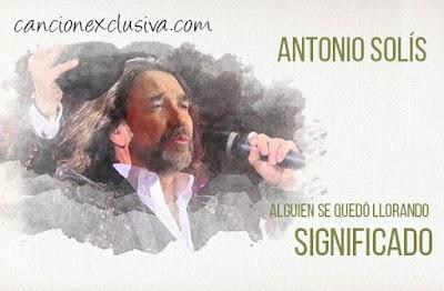 Alguien se Quedó Llorando Significado de la Canción Antonio Solís