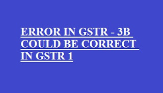 Errors made in GSTR-3B could be corrected in regular returns GSTR-1 and GSTR-2; Govt. clarifies