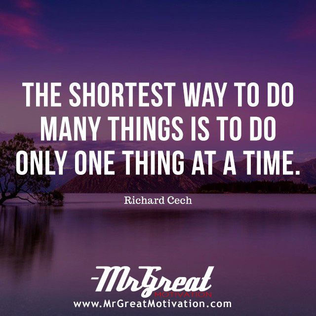The shortest way to do many things is to do only one thing at a time. - Richard Cech