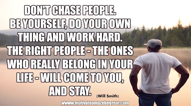 "The Meaning Behind 31 Motivational Quotes: ""Don't chase people. Be yourself, do your own thing and work hard. The right people - the ones who really belong in your life - will come to your. And stay."" - Will Smith"