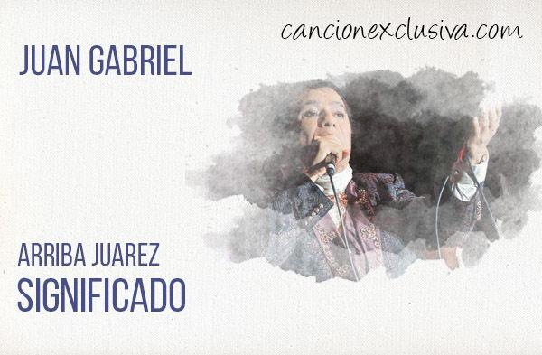 Significado de la canción Arriba Juarez Juan Gabriel.