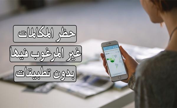 كيفية حظر المكالمات أو الرسائل النصية غير المرغوب فيها بدون تطبيقات و بسهولة