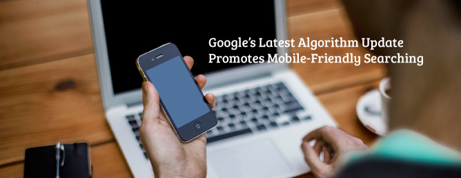 Google Algorithm Update Promotes Mobile-Friendly Searching