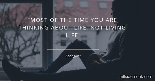 Sadguru Quotes-11 Most of the time you are thinking about life, not living life~Sadhguru