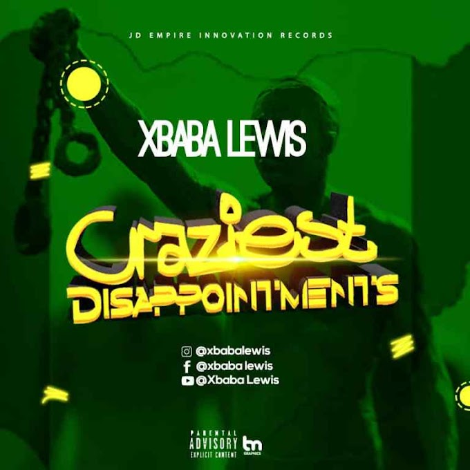 DOWNLOAD MP3: Xbaba Lewis – Craziest Disappointment