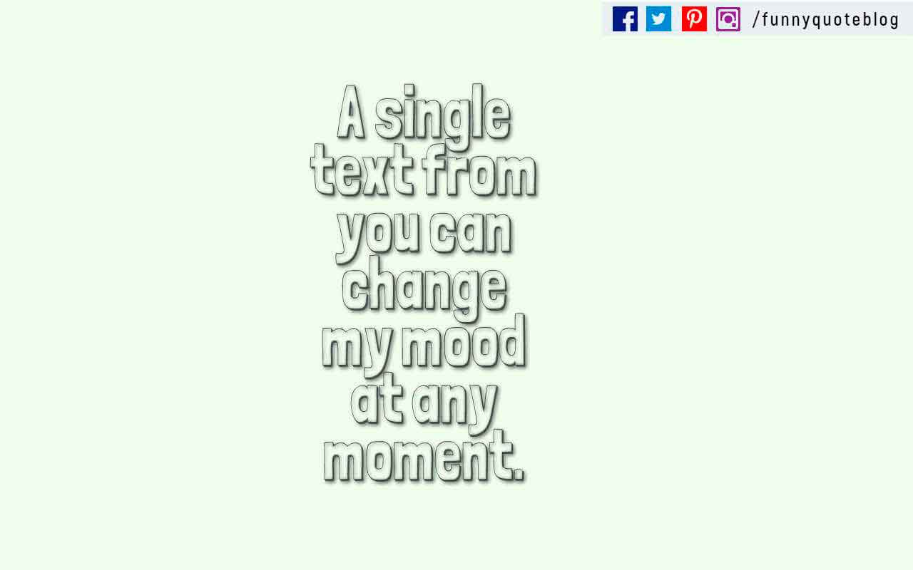 """A single text from you can change my mood at any moment."""