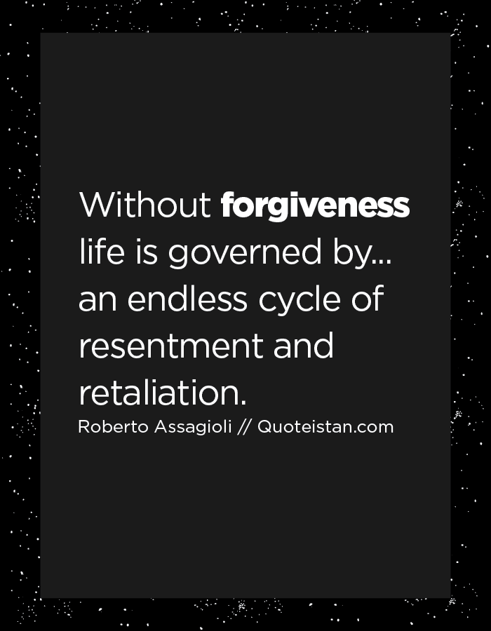 Without forgiveness life is governed by... an endless cycle of resentment and retaliation.