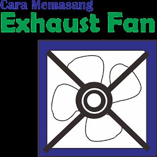 Tips Pemasangan Exhaust Fan Paling Mudah