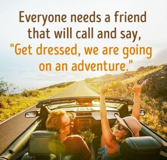 useful pieces of advice for travelers Everyone needs a friend that will call and say, Get dressed, we're going on an adventure. quotes traveling