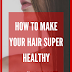 How to make your hair healthy