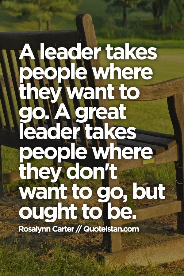 A leader takes people where they want to go. A great leader takes people where they don't want to go, but ought to be.