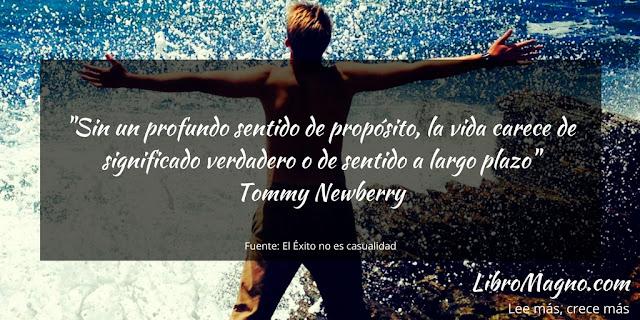 """""""Sin un profundo sentido de propósito, la vida carece de significado verdadero o de sentido a largo plazo""""   Tommy Newberry"""