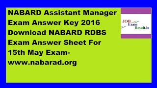 NABARD Assistant Manager Exam Answer Key 2016 Download NABARD RDBS Exam Answer Sheet For 15th May Exam-www.nabarad.org