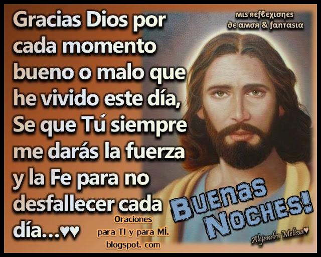Gracias Dios por cada momento bueno o malo que he vivido este día. Sé que Tú siempre me darás la fuerza y la Fe para no desfallecer cada día.  BUENAS NOCHES !