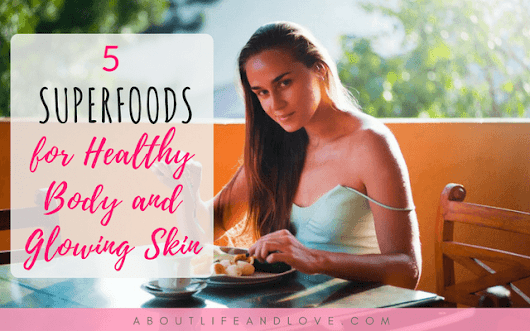 5 Superfoods for Healthy Body and Glowing Skin : About Life And Love
