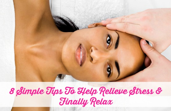 8 Simple Tips To Help Relieve Stress & Finally Relax