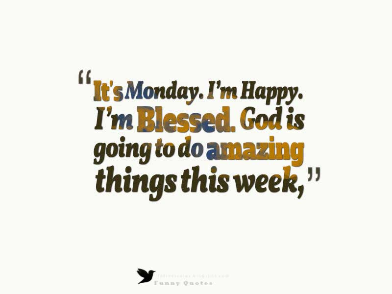 It's Monday. I'm Happy. I'm Blessed. God is going to do amazing things this week,