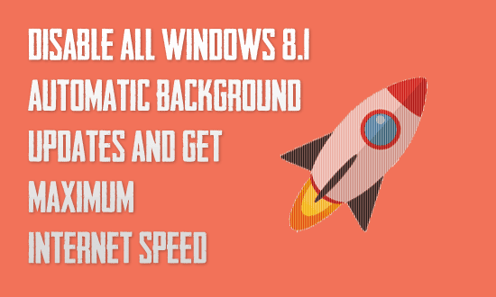 Disable All Windows 8.1 Automatic/Background Updates and Get Maximum Internet Speed
